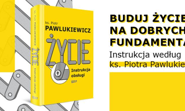 """Premiera: """"Życie. Instrukcja obsługi"""" Ks. Piotra Pawlukiewicza – najnowsza książka legendarnego rekolekcjonisty"""